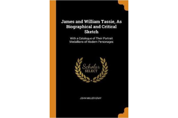 James and William Tassie, as Biographical and Critical Sketch: With a Catalogue of Their Portrait Medallions of Modern Personages