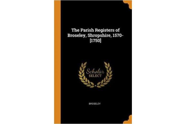 The Parish Registers of Broseley, Shropshire, 1570-[1750]