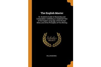 The English Master: Or, Student's Guide to Reasoning and Composition: Exhibiting an Analytical View of the English Language, of the Human Mind, and of the Principles of Fine Writing