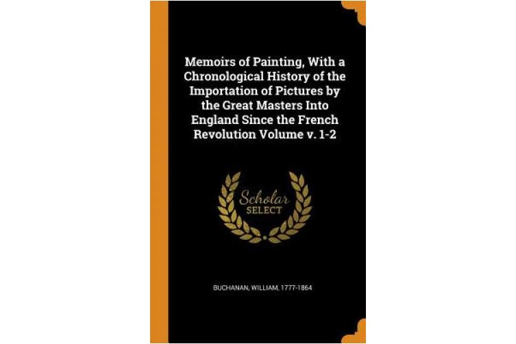 Memoirs of Painting, with a Chronological History of the Importation of Pictures by the Great Masters Into England Since the French Revolution Volume V. 1-2