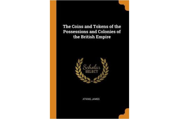 The Coins and Tokens of the Possessions and Colonies of the British Empire