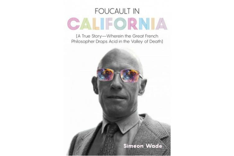 Foucault in California: [A True Story-Wherein the Great French Philosopher Drops Acid in the Valley of Death]