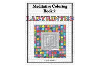 Labyrinths Meditative Coloring, Book 5: Adult Coloring for Relaxation, Stress Reduction, Meditation, Spiritual Connection, Prayer, Centering, Healing, and Coming Into Your Deep True Self; For Ages 9-109