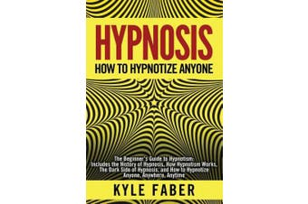 Hypnosis - How to Hypnotize Anyone: The Beginner's Guide to Hypnotism - Includes the History of Hypnosis, How Hypnotism Works, The Dark Side of Hypnosis, and How to Hypnotize Anyone, Anywhere, Anytime