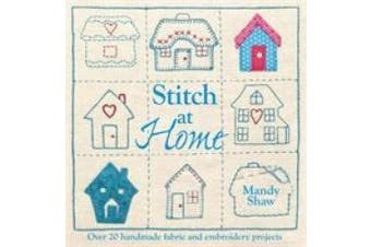 Stitch at Home: Over 20 Handmade Fabric and Embroidery Projects