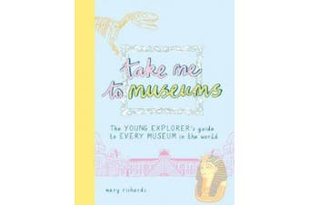 Take Me To Museums: The Young Explorer's Guide to Every Museum in the World (Take Me To)