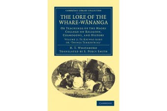 The The Lore of the Whare-wananga 2 Volume Set The Lore of the Whare-wananga: Volume 2: Te Kauwae-raro or `Things Terrestrial' (Cambridge Library Collection - Anthropology)