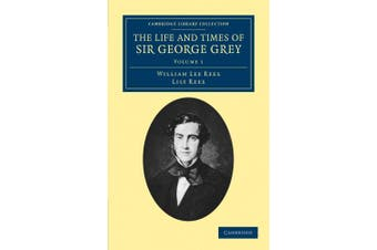 The Life and Times of Sir George Grey, K.C.B. (Cambridge Library Collection - History of Oceania)