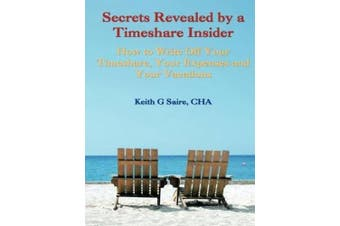 Secrets Revealed by a Timeshare Insider: How to Write Off Your Timeshare, Your Expenses and Your Vacations
