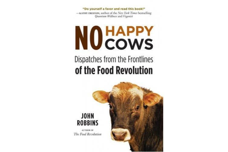 No Happy Cows: Dispatches from the Frontlines of the Food Revolution (Vegetarian, Vegan, Sustainable Diet, for Readers of The Ethics of What We Eat)