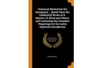 Universal Method for the Saxophone ... Based Upon the Celebrated Works of A. Mayeur, H. Klos  and Others, and Containing the Complete Fingerings for the Latest Improved Saxophones