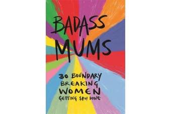 Badass Mums: 30 boundary breaking women getting shit done