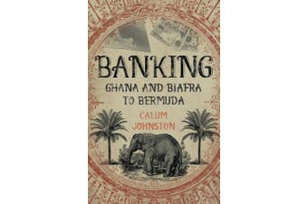 Banking - Ghana and Biafra to Bermuda: A Dozen Countries in Fifty Years