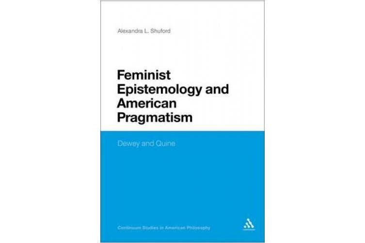 Feminist Epistemology and American Pragmatism: Dewey and Quine (Continuum Studies in American Philosophy)