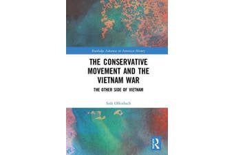 The Conservative Movement and the Vietnam War: The Other Side of Vietnam (Routledge Advances in American History)