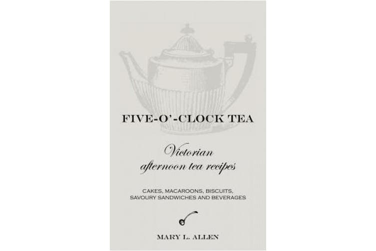 Five-O'-Clock Tea: Victorian Afternoon Tea Recipes, Including Cakes, Macaroons, Savoury Sandwiches and Beverages