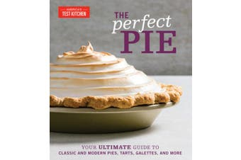 The Perfect Pie: Your Ultimate Guide to Classic and Modern Pies, Tarts, Galettes, and More