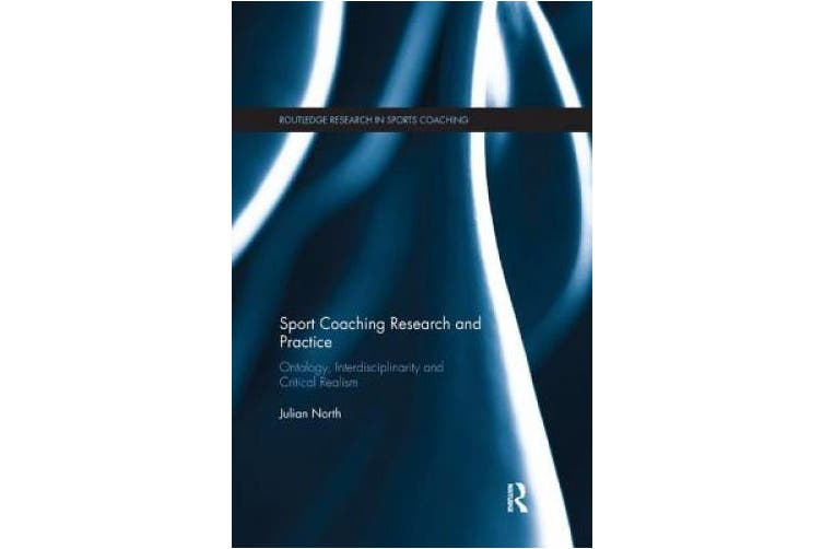Sport Coaching Research and Practice: Ontology, Interdisciplinarity and Critical Realism (Routledge Research in Sports Coaching)