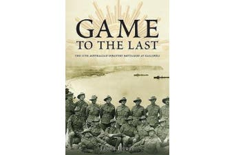 Game to the Last: The 11th Australian Infantry Battalion at Gallipoli