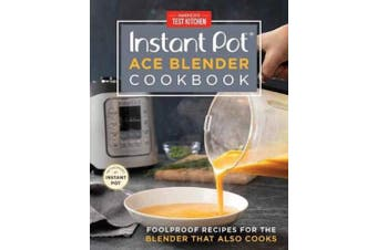 The Instant Pot Ace Blender: Foolproof Recipes for the Blender That Also Cooks