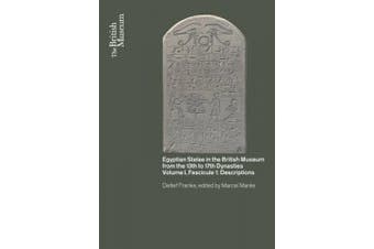 Egyptian Stelae in the British Museum from the 13th to 17th Dynasties: Volume I, Fascicule I: Descriptions
