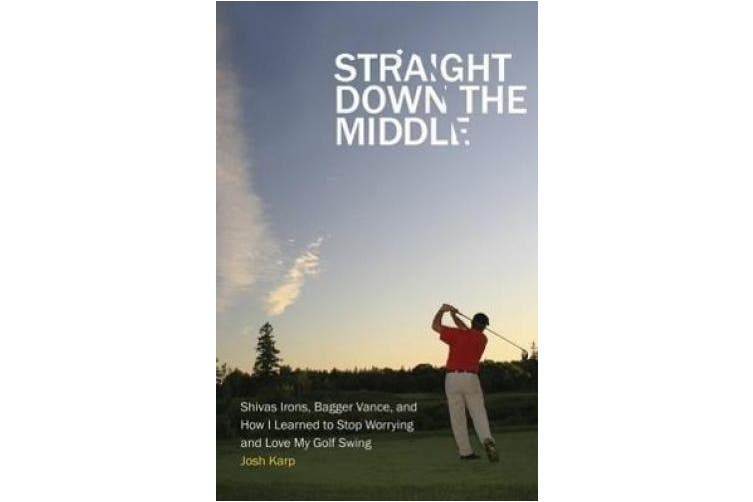 Straight Down the Middle: Shivas Irons, Bagger Vance, and How I Learned to Stop Worrying and Love My Golf Swing