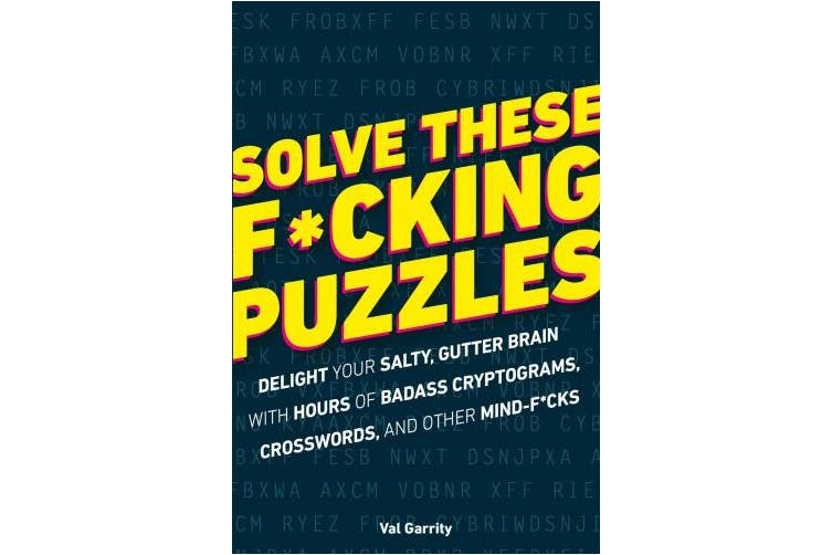 Solve These F*cking Puzzles: Delight Your Salty Gutter Brain With Hours of Badass Cryptograms, Crosswords and Other Mind-F*cks