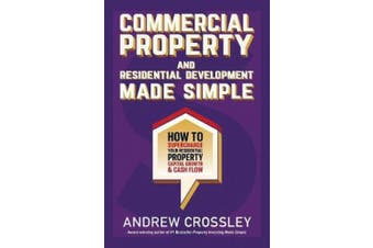Commercial Property and Residential Development Made Simple: How to Supercharge Your Residential Property Capital Growth & Cash Flow