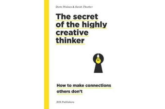 Secret of the Highly Creative Thinker: How to Make Connections Other Don't
