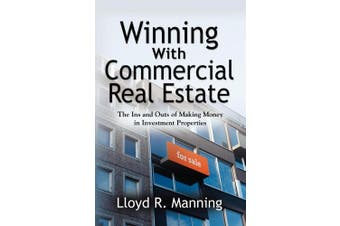 Winning with Commercial Real Estate: The Ins and Outs of Making Money in Investment Properties