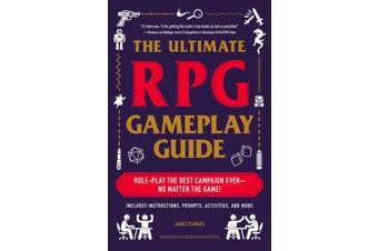 The Ultimate RPG Gameplay Guide: Role-Play the Best Campaign Ever-No Matter the Game! (The Ultimate RPG Guide Series)