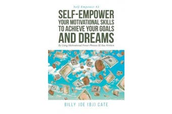 Self-Empower Your Motivational Skills To Achieve Your Goals and Dreams; By Using Motivational Power Phrases BJ Has Written (Self-Empower)