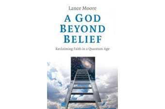 God Beyond Belief, A: Reclaiming Faith in a Quantum Age