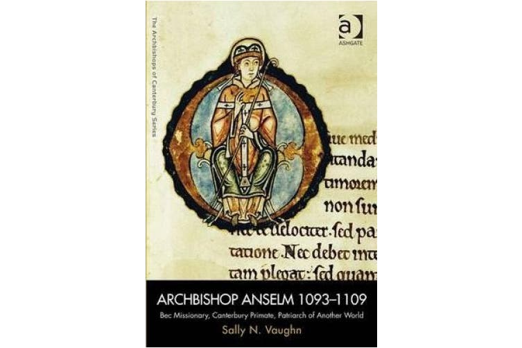 Archbishop Anselm 1093-1109: Bec Missionary, Canterbury Primate, Patriarch of Another World (The Archbishops of Canterbury Series)