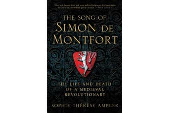 The Song of Simon de Montfort: The Life and Death of a Medieval Revolutionary