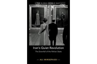 Iran's Quiet Revolution: The Downfall of the Pahlavi State (The Global Middle East)
