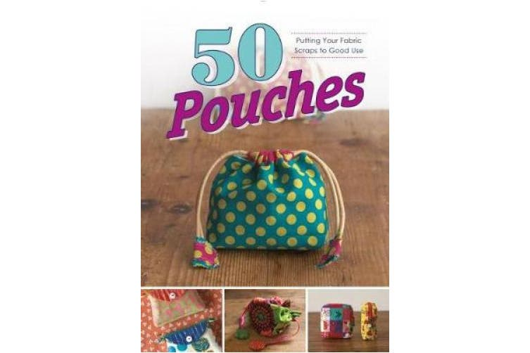 50 Pouches: Putting Your Fabric Scraps to Good Use