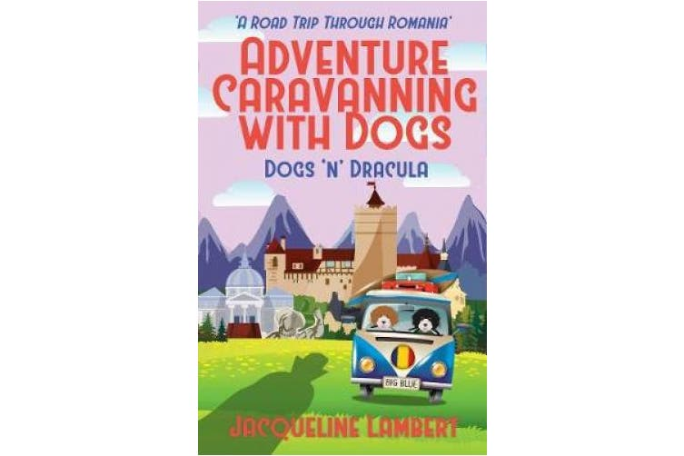 Dogs n Dracula: A Road Trip Through Romania (Adventure Caravanning with Dogs)