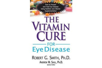 The Vitamin Cure for Eye Disease: How to Prevent and Treat Eye Disease Using Nutrition and Vitamin Supplementation