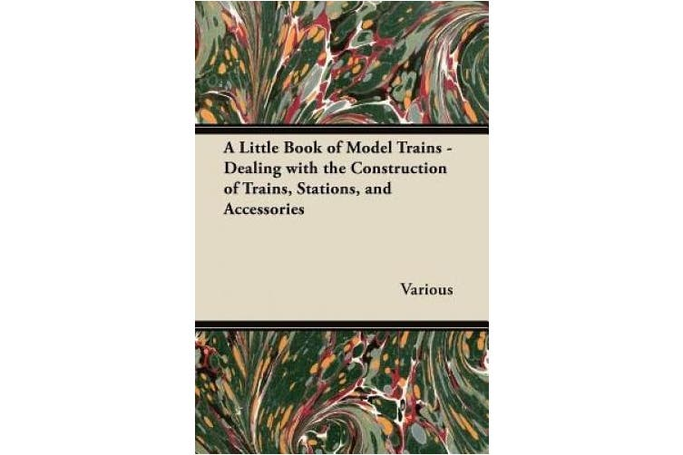 A Little Book of Model Trains - Dealing with the Construction of Trains, Stations, and Accessories.