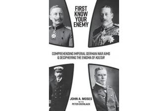 First Know Your Enemy: Comprehending Imperial German War Aims & Deciphering the Enigma of Kultur