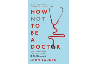 How Not to be a Doctor: And Other Essays