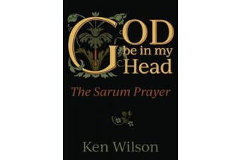 God Be in My Head: The Sarum Prayer