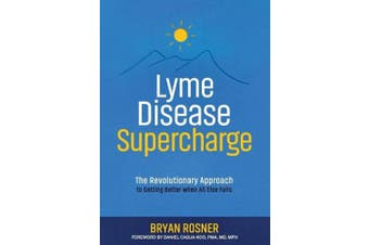 Lyme Disease Supercharge: The Revolutionary Approach to Getting Better When All Else Fails