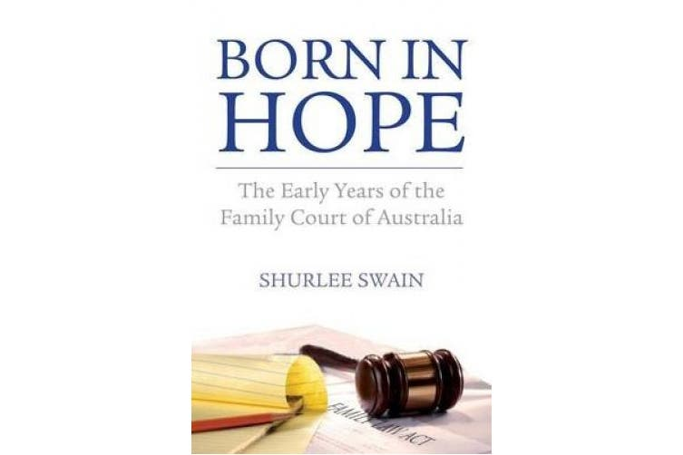 Born in Hope: The Early Years of the Family Court of Australia