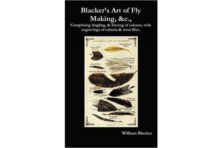 Blacker's Art of Fly Making, &c., Comprising Angling, & Dyeing of Colours, with Engravings of Salmon & Trout Flies.