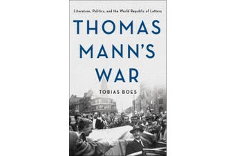 Thomas Mann's War: Literature, Politics, and the World Republic of Letters