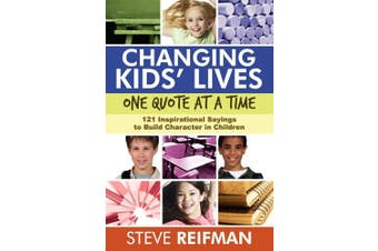 Changing Kids' Lives One Quote at a Time: 121 Inspirational Sayings to Build Character in Children