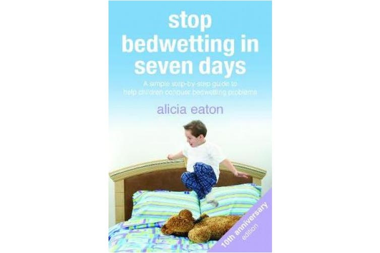 Stop Bedwetting in Seven Days: A simple step-by-step guide to help children conquer bedwetting problems