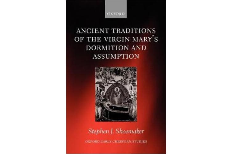 Ancient Traditions of the Virgin Mary's Dormition and Assumption (Oxford Early Christian Studies)
